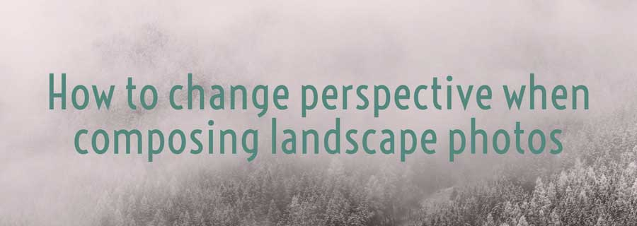 change perspective in landscape photography